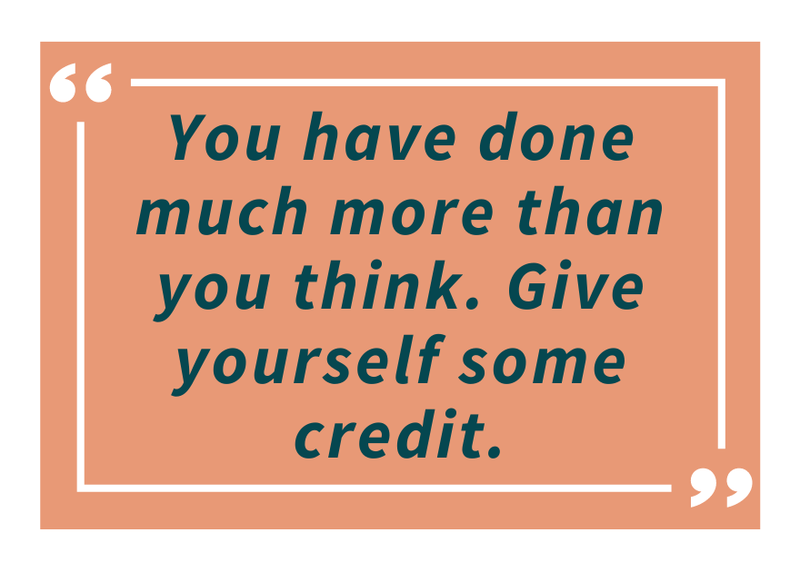 you have done much more than you think. Give yourself some credit.